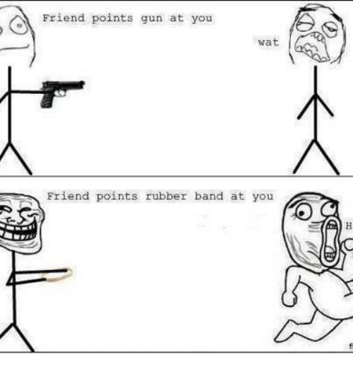 Friends, Funny, and Guns: Friend points gun at you  wat  Friend points rubber band at you
