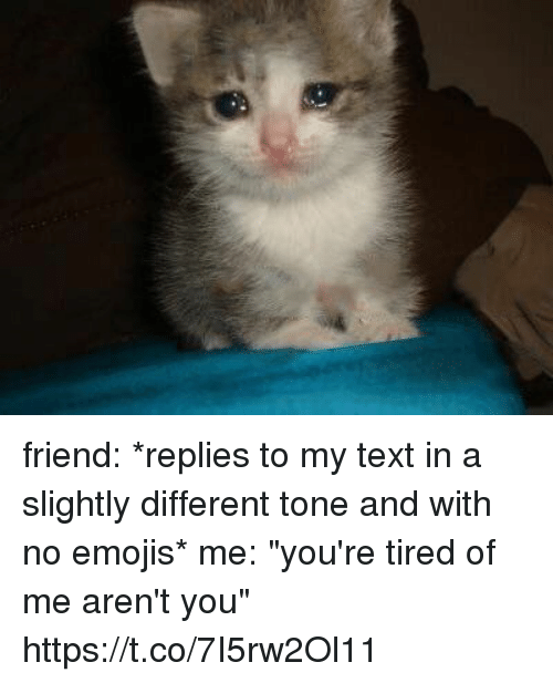 """Emojis, Text, and Girl Memes: friend: *replies to my text in a slightly different tone and with no emojis*  me: """"you're tired of me aren't you"""" https://t.co/7I5rw2Ol11"""