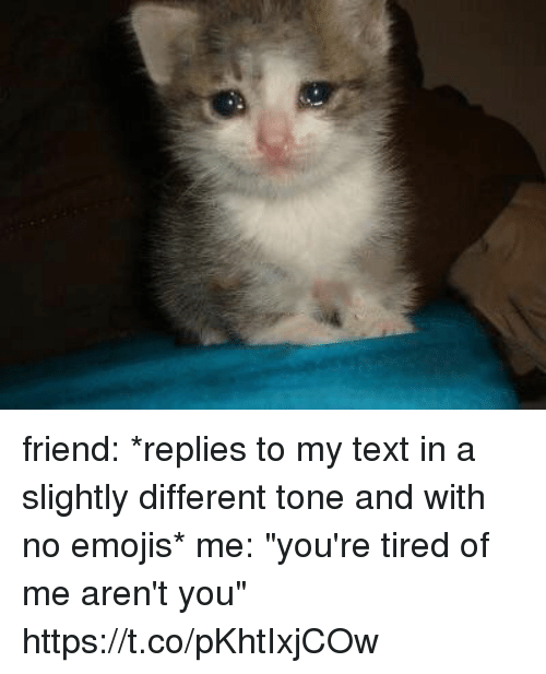 """Emojis, Text, and Girl Memes: friend: *replies to my text in a slightly different tone and with no emojis*  me: """"you're tired of me aren't you"""" https://t.co/pKhtIxjCOw"""