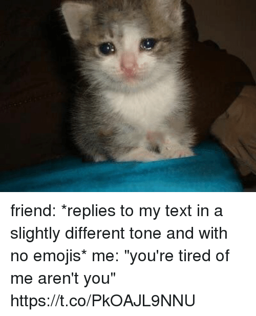 """Emojis, Text, and Girl Memes: friend: *replies to my text in a slightly different tone and with no emojis*  me: """"you're tired of me aren't you"""" https://t.co/PkOAJL9NNU"""