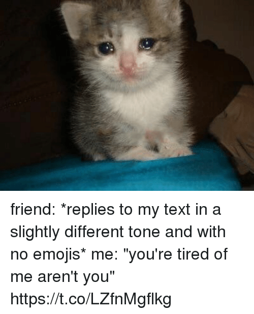 """Emojis, Text, and Girl Memes: friend: *replies to my text in a slightly different tone and with no emojis*  me: """"you're tired of me aren't you"""" https://t.co/LZfnMgflkg"""