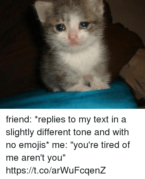 """Memes, Emojis, and Text: friend: *replies to my text in a slightly different tone and with no emojis*  me: """"you're tired of me aren't you"""" https://t.co/arWuFcqenZ"""