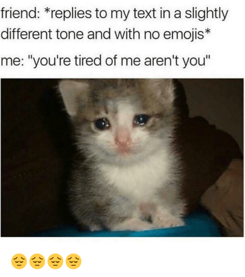 "Memes, Emojis, and Text: friend: *replies to my text in a slightly  different tone and with no emojis*  me: ""you're tired of me aren't you"" 😔😔😔😔"