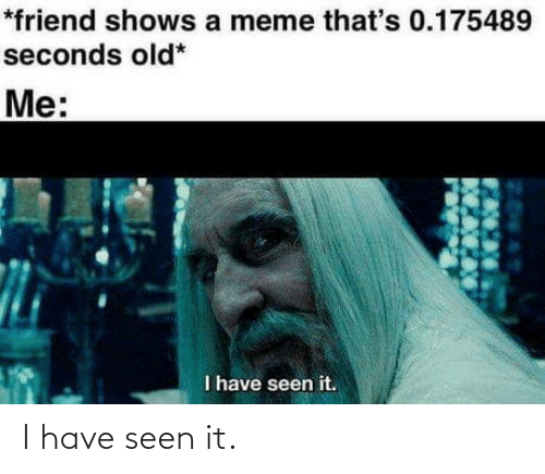 seconds: *friend shows a meme that's 0.175489  seconds old*  Me:  I have seen it. I have seen it.