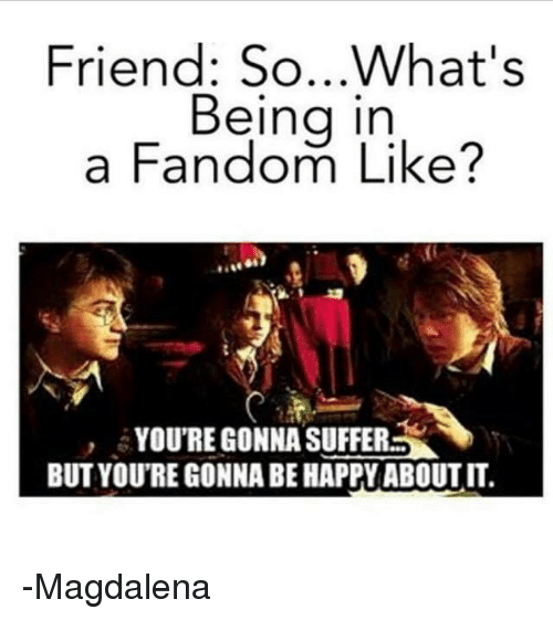 Memes, Suffering, and 🤖: Friend: So...what's  Being in  a Fandom Like?  YOU'REGONNA SUFFERS  BUTYOUTRE GONNA BE HAPPYABOUTIT. -Magdalena