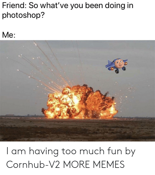 Cornhub: Friend: So what've you been doing in  photoshop?  Me: I am having too much fun by Cornhub-V2 MORE MEMES