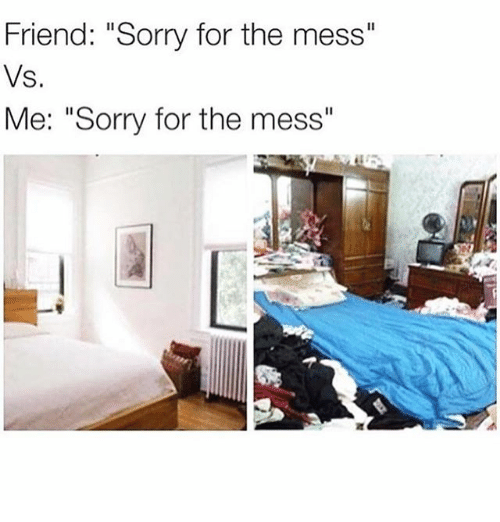 """Memes, Sorry, and 🤖: Friend: """"Sorry for the mess""""  Vs.  Me: """"Sorry for the mess"""""""