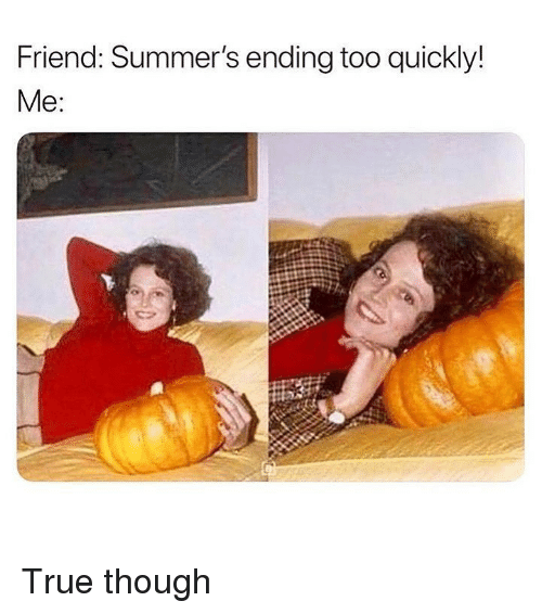 Memes, True, and 🤖: Friend: Summer's ending too quickly!  e: True though