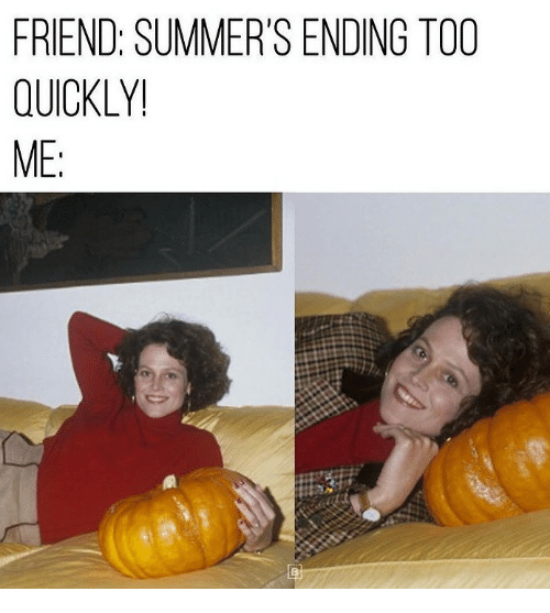 Friend, Too, and Ending: FRIEND: SUMMER'S ENDING TOO  QUICKLY!  ME: