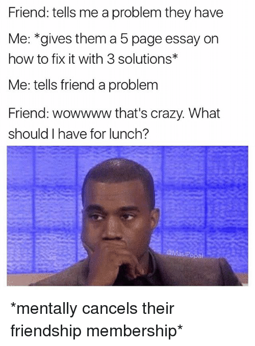Popa: Friend: tells me a problem they have  Me: *gives them a 5 page essay on  how to fix it with 3 solutions  Me: tells friend a problem  Friend: wowwww that's crazy. What  should have for lunch?  @Masi Popa *mentally cancels their friendship membership*