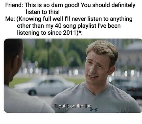 Definitely, Good, and Humans of Tumblr: Friend: This is so darn good! You should definitely  listen to this!  Me: (Knowing full well I'll never listen to anything  other than my 40 song playlist I've been  listening to since 2011)*  lll put it on the list.