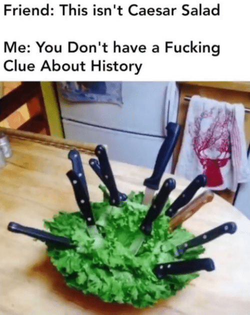 me you: Friend: This isn't Caesar Salad  Me: You Don't have a Fucking  Clue About History