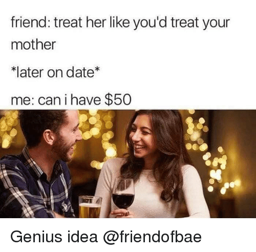 Date, Genius, and Dank Memes: friend: treat her like you'd treat your  mother  *later on date  me: cani have $50 Genius idea @friendofbae