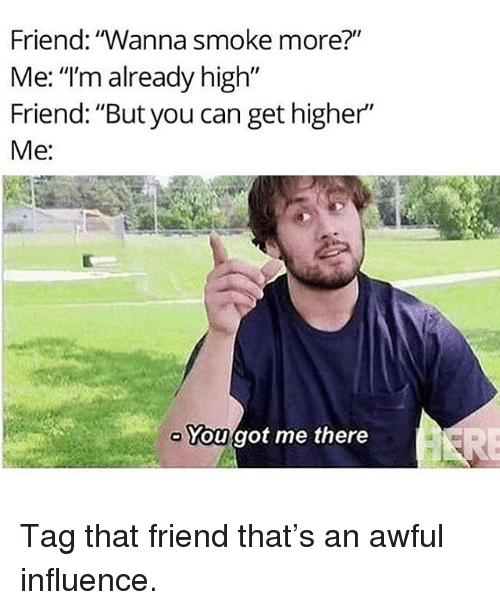 """Memes, 🤖, and Got: Friend: """"Wanna smoke more?""""  Me: """"I'm already high""""  Friend: """"But you can get higher""""  Me:  You got me there Tag that friend that's an awful influence."""