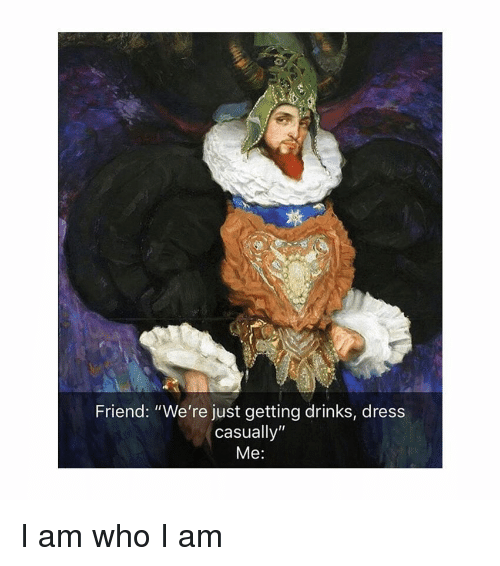 "Dress, Classical Art, and Who: Friend: ""We're just getting drinks, dress  casually""  Me: I am who I am"