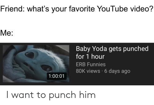 Me Baby: Friend: what's your favorite YouTube video?  Me:  Baby Yoda gets punched  for 1 hour  ERB Funnies  80K views · 6 days ago  1:00:01 I want to punch him