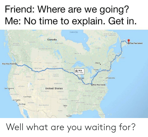 Chicago, Reddit, and Las Vegas: Friend: Where are we going?  Me: No time to explain. Get in.  Hudson Bay  NEWEOUNDLAND  AND LABRADOR  Canada  ALBERTA  OPee Pee Island  MANITOBA  BRITISH  COLUMBIA  QUEBEC  SASKATCHEWAN  PE  ONTARIO  NB  oVA SCOTIA  Ottawa  Poo Poo Point O  NORTH  DAKOTA  NH  MONTANA  rORM  CTR  NNESOTA  Toronto  79 h  4,731 miles  OREGON  SOUTH  DAKOTA  IDAHO  PENN  Chicago  oPhiladelphia  WYOMING  MD DE  oWA  LLINOIS  NEBRASKA  NA  OPee Pee Creek  NEVADA  VIRGINIA  United States  San Francisco  C  UTAH  MISSOUR  NORTH  CAROLINA  KENTUCKY  COLORADO  KANSAS  CALIFORNIA  TENNESSEE  oLas Vegas  SOUTH  CAROLINA  OKLAHOMA  Los Angeles  ARKANSAS  MISSISSIPpi  ARIZONA  ALABAMA: GEORGIA  San Diego  NEW MEXICO  Dallas  TEXAS  EEOUISIANA  FLORIDA  Houston Well what are you waiting for?