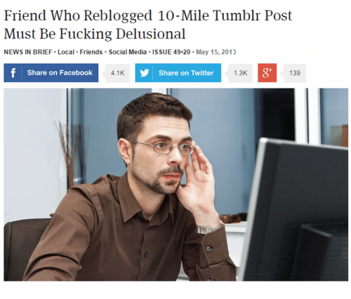 Facebook, Friends, and Fucking: Friend Who Reblogged 10-Mile Tumblr Post  Must Be Fucking Delusional  NEWS IN BRIEF Local Friends Social Media ISSUE 49-20-May 15, 2013  Share on Facebook  4.1K  Share on Twitter  1.3K  8'  139