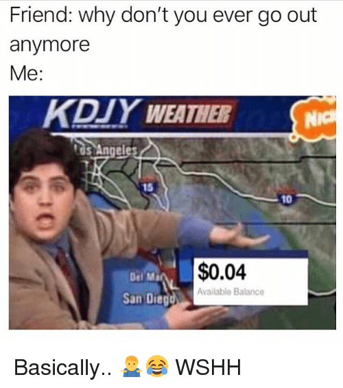 Memes, Wshh, and San Diego: Friend: why don't you ever go out  anymore  Me:  KDIY WEATHER  tos Angele  15  10  Del Ma  $0.04  Available Balance  San Diego Basically.. 🤷‍♂️😂 WSHH