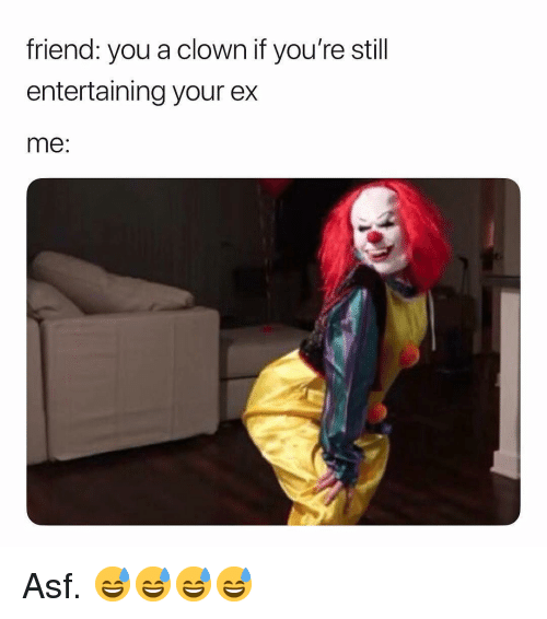 Dank Memes, Clown, and Friend: friend: you a clown if you're stil  entertaining your ex  me: Asf. 😅😅😅😅
