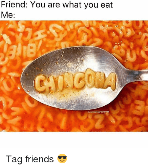 Friends, Memes, and 🤖: Friend: You are what you eat  Me:  @mexicansproblemas Tag friends 😎