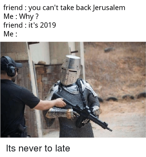 Never, Back, and Jerusalem: friend : you can't take back Jerusalem  Me Why  friend: it's 2019  Me Its never to late