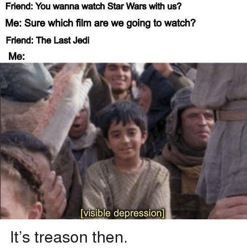 Jedi, Star Wars, and Depression: Friend: You wanna watch Star Wars with us?  Me: Sure which film are we going to watch?  Friend: The Last Jedi  Me:  visible depression It's treason then.