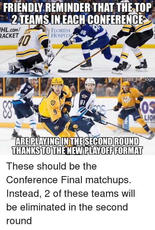 Logic, Memes, and National Hockey League (NHL): FRIENDIY REMINDER THAT THETOP  2TEAMSIN.EACHCONFERENGE  IHL.COM/  ACKET  FLORIDA  HOSPITA  0  nhl rer logic  B1  0S  LIO  INTHESECOND ROUND  THANKS TO THE NEW PLAYOFF FORMAT These should be the Conference Final matchups. Instead, 2 of these teams will be eliminated in the second round
