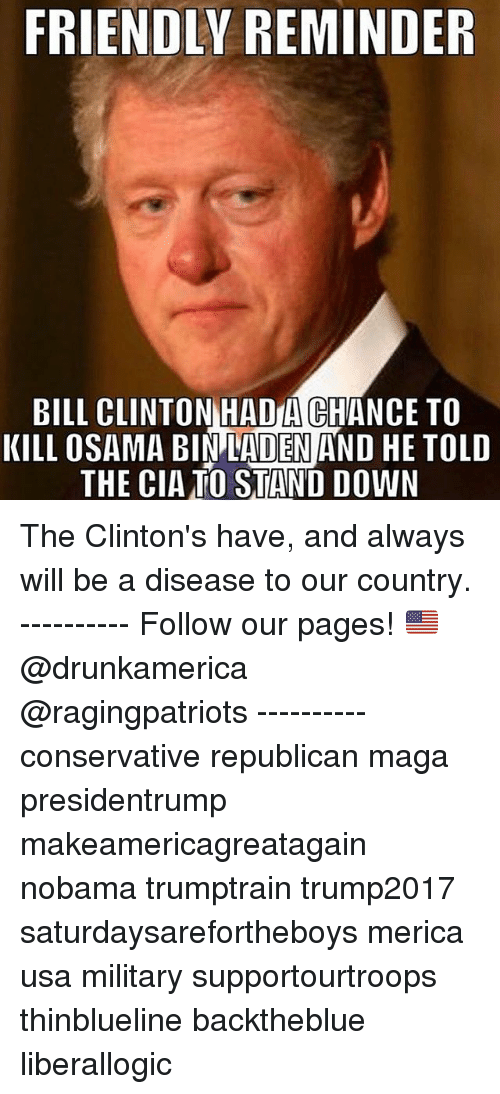 republicanism: FRIENDLY REMINDER  BILL CLINTON HADA CHANCE TO  KILL OSAMA BIN LADEN AND HE TOLD  THE CIATO STAND DOWN The Clinton's have, and always will be a disease to our country. ---------- Follow our pages! 🇺🇸 @drunkamerica @ragingpatriots ---------- conservative republican maga presidentrump makeamericagreatagain nobama trumptrain trump2017 saturdaysarefortheboys merica usa military supportourtroops thinblueline backtheblue liberallogic