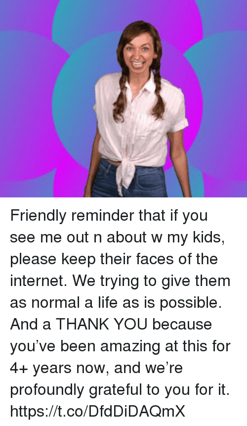 Internet, Life, and Memes: Friendly reminder that if you see me out n about w my kids, please keep their faces of the internet. We trying to give them as normal a life as is possible.  And a THANK YOU because you've been amazing at this for 4+ years now, and we're profoundly grateful to you for it. https://t.co/DfdDiDAQmX