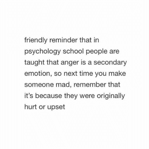 School, Psychology, and Time: friendly reminder that in  psychology school people are  taught that anger is a secondary  emotion, so next time you make  someone mad, remember that  it's because they were originally  hurt or upset