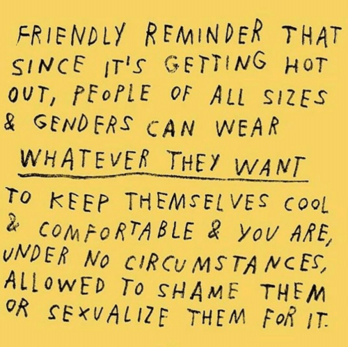 Comfortable, Cool, and Shame: FRIENDLY REMINDER THAT  SINCE ITIs GETTING HoT  OUT, PEoPLE OF ALL SIZES  & GENDERS CAN WEAR  WHATEVER THEY WANT  To KEEP THEMSELVES COoL  COMFORTABLE yOv ARE,  UNDER NO CIRCU MSTA NCES,  ALLOWED To SHAME THEM  OR SExUALIZE THEM FoR IT.