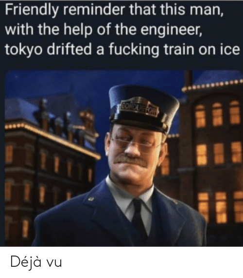 Fucking, Deja Vu, and Help: Friendly reminder that this man,  with the help of the engineer,  tokyo drifted a fucking train on ice  CONDUG FOR Déjà vu