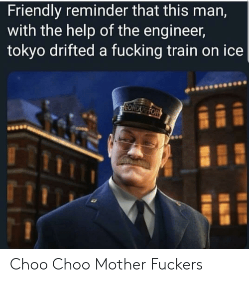 Fucking, Help, and Train: Friendly reminder that this man,  with the help of the engineer,  tokyo drifted a fucking train on ice  CONDUGFOR Choo Choo Mother Fuckers