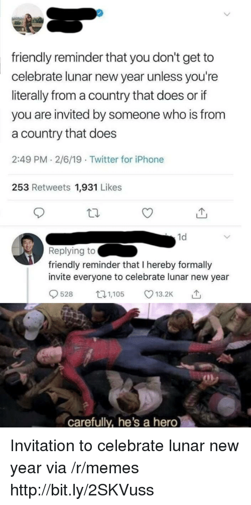Iphone, Memes, and New Year's: friendly reminder that you don't get to  celebrate lunar new year unless you're  literally from a country that does or if  you are invited by someone who is from  a country that does  2:49 PM 2/6/19 Twitter for iPhone  253 Retweets 1,931 Likes  1d  Replying to  friendly reminder that I hereby formally  invite everyone to celebrate lunar new year  528 5 13.2K  carefully, he's a hero Invitation to celebrate lunar new year via /r/memes http://bit.ly/2SKVuss