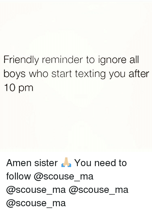 Memes, Texting, and Boys: Friendly reminder to ignore all  boys who start texting you after  10 pm Amen sister 🙏🏼 You need to follow @scouse_ma @scouse_ma @scouse_ma @scouse_ma