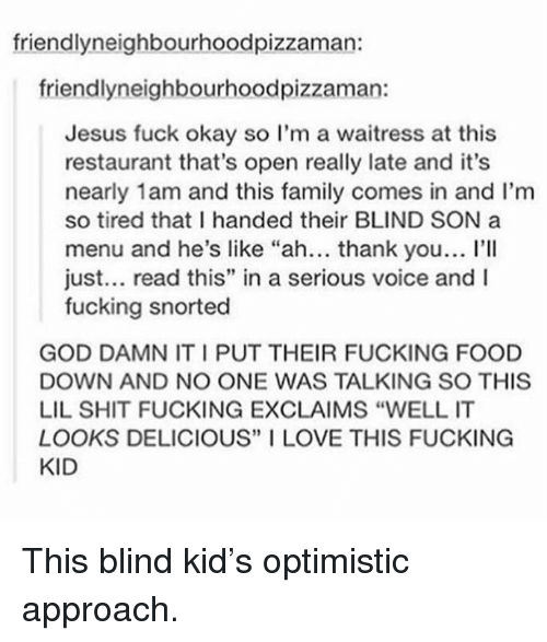"""Shit Fucking: friendlyneighbourhoodpizzaman:  friendlyneighbourhoodpizzaman:  Jesus fuck okay so I'm a waitress at this  restaurant that's open really late and it's  nearly 1am and this family comes in and I'm  so tired that I handed their BLIND SON a  menu and he's like """"ah... thank you... l'lI  just... read this"""" in a serious voice and I  fucking snorted  GOD DAMN IT I PUT THEIR FUCKING FOOD  DOWN AND NO ONE WAS TALKING SO THIS  LIL SHIT FUCKING EXCLAIMS """"WELL IT  LOOKS DELICIOUS"""" I LOVE THIS FUCKING  KID <p>This blind kid&rsquo;s optimistic approach.</p>"""