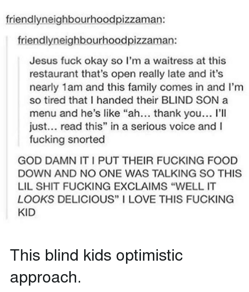 """Shit Fucking: friendlyneighbourhoodpizzaman:  friendlyneighbourhoodpizzaman:  Jesus fuck okay so I'm a waitress at this  restaurant that's open really late and it's  nearly 1am and this family comes in and I'm  so tired that I handed their BLIND SON a  menu and he's like """"ah... thank you... I'lI  just... read this"""" in a serious voice and I  fucking snorted  GOD DAMN IT I PUT THEIR FUCKING FOOD  DOWN AND NO ONE WAS TALKING SO THIS  LIL SHIT FUCKING EXCLAIMS """"WELL IT  LOOKS DELICIOUS"""" I LOVE THIS FUCKING  KID This blind kids optimistic approach."""