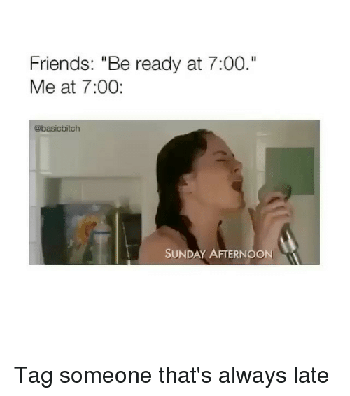 "Friends, Tag Someone, and Sunday: Friends: ""Be ready at 7:00.""  Me at 7:00:  @basicbitch  SUNDAY AFTERNOON Tag someone that's always late"