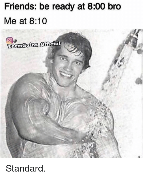 Friends, Gym, and Bro: Friends: be ready at 8:00 bro  Me at 8:10  ThemGainz Ofhcia Standard.