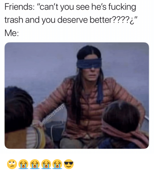 """Friends, Fucking, and Memes: Friends: """"can't you see he's fucking  trash and you deserve better????¿""""  Me: 🙄😭😭😭😭😎"""