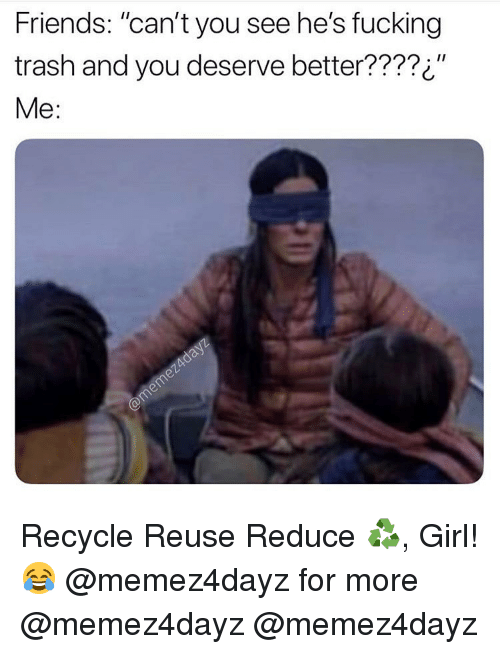 "Friends, Fucking, and Memes: Friends: ""can't you see he's fucking  trash and you deserve better????¿""  Me: Recycle Reuse Reduce ♻️, Girl!😂 @memez4dayz for more @memez4dayz @memez4dayz"