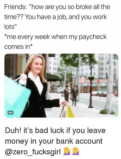 """Bad, Friends, and Funny: Friends: """"how are you so broke all the  time?? You have a job, and you work  lots""""  me every week when my paycheck  comes in*  GIF Duh! it's bad luck if you leave money in your bank account @zero_fucksgirl 💁♀️💁♀️"""