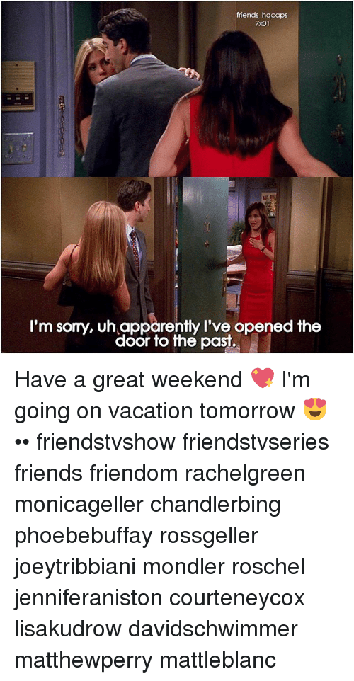 Great Weekend: friends hqcaps  7x01  I'm sorry, uh apparently I've opened the  door to the past. Have a great weekend 💖 I'm going on vacation tomorrow 😍 •• friendstvshow friendstvseries friends friendom rachelgreen monicageller chandlerbing phoebebuffay rossgeller joeytribbiani mondler roschel jenniferaniston courteneycox lisakudrow davidschwimmer matthewperry mattleblanc