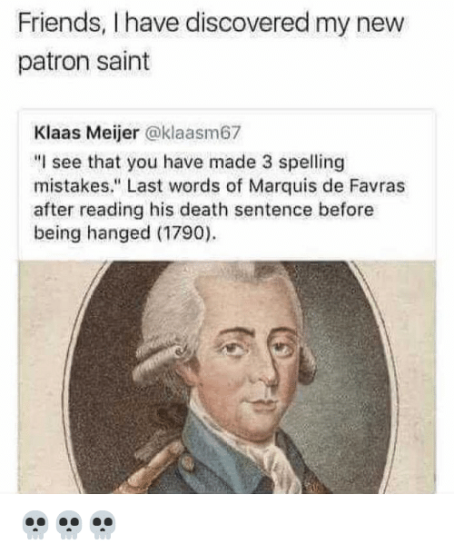 "Friends, Memes, and Death: Friends, I have discovered my new  patron saint  Klaas Meijer @klaasm67  ""I see that you have made 3 spelling  mistakes."" Last words of Marquis de Favras  after reading his death sentence before  being hanged (1790) 💀💀💀"
