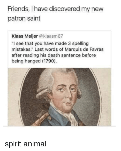 "Friends, Animal, and Death: Friends, I have discovered my new  patron saint  Klaas Meijer @klaasm67  ""I see that you have made 3 spelling  mistakes."" Last words of Marquis de Favras  after reading his death sentence before  being hanged (1790) spirit animal"