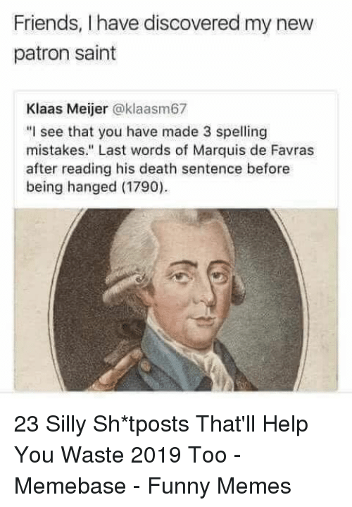 "Friends, Funny, and Memebase: Friends, I have discovered my new  patron saint  Klaas Meijer @klaasm67  ""I see that you have made 3 spelling  mistakes."" Last words of Marquis de Favras  after reading his death sentence before  being hanged (1790) 23 Silly Sh*tposts That'll Help You Waste 2019 Too - Memebase - Funny Memes"