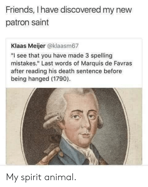 "Friends, Animal, and Death: Friends, I have discovered my new  patron saint  Klaas Meijer @klaasm67  ""I see that you have made 3 spelling  mistakes."" Last words of Marquis de Favras  after reading his death sentence before  being hanged (1790) My spirit animal."