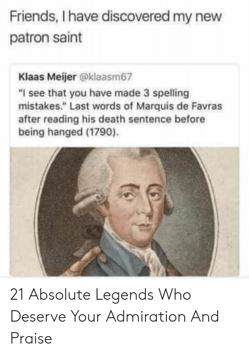 "Friends, Death, and Admiration: Friends, I have discovered my new  patron saint  Klaas Meijer @klaasm67  ""I see that you have made 3 spelling  mistakes."" Last words of Marquis de Favras  after reading his death sentence before  being hanged (1790) 21 Absolute Legends Who Deserve Your Admiration And Praise"