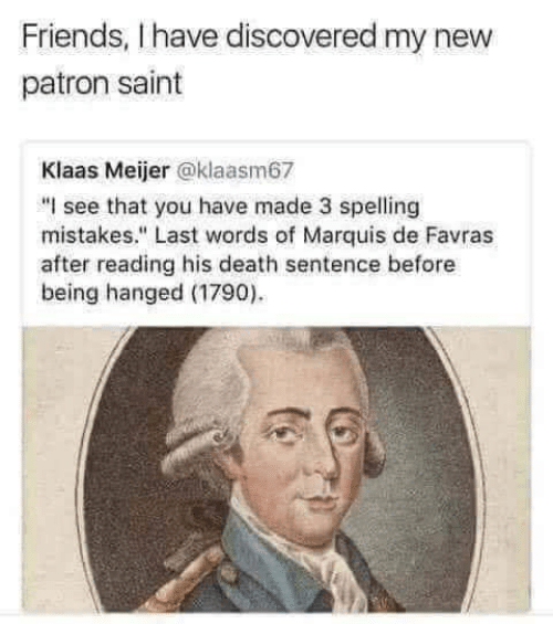 """Friends, Death, and Last Words: Friends, I have discovered my new  patron saint  Klaas Meijer @klaasm67  """"I see that you have made 3 spelling  mistakes."""" Last words of Marquis de Favras  after reading his death sentence before  being hanged (1790)"""